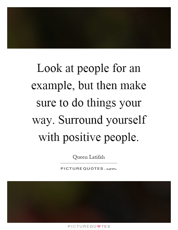 Look at people for an example, but then make sure to do things your way. Surround yourself with positive people Picture Quote #1