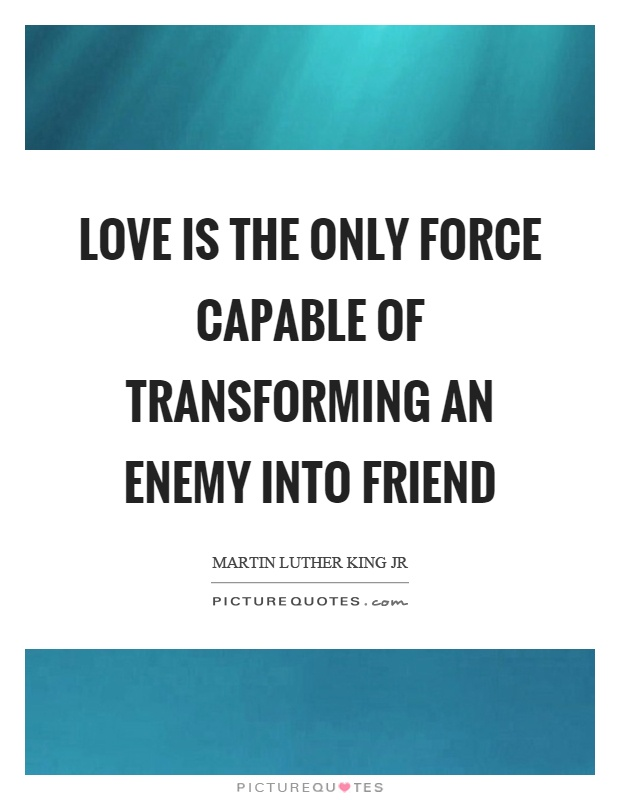 Love is the only force capable of transforming an enemy into friend Picture Quote #1