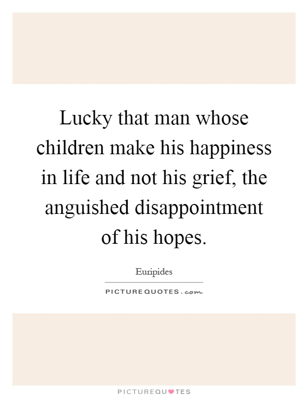 Lucky that man whose children make his happiness in life and not his grief, the anguished disappointment of his hopes Picture Quote #1