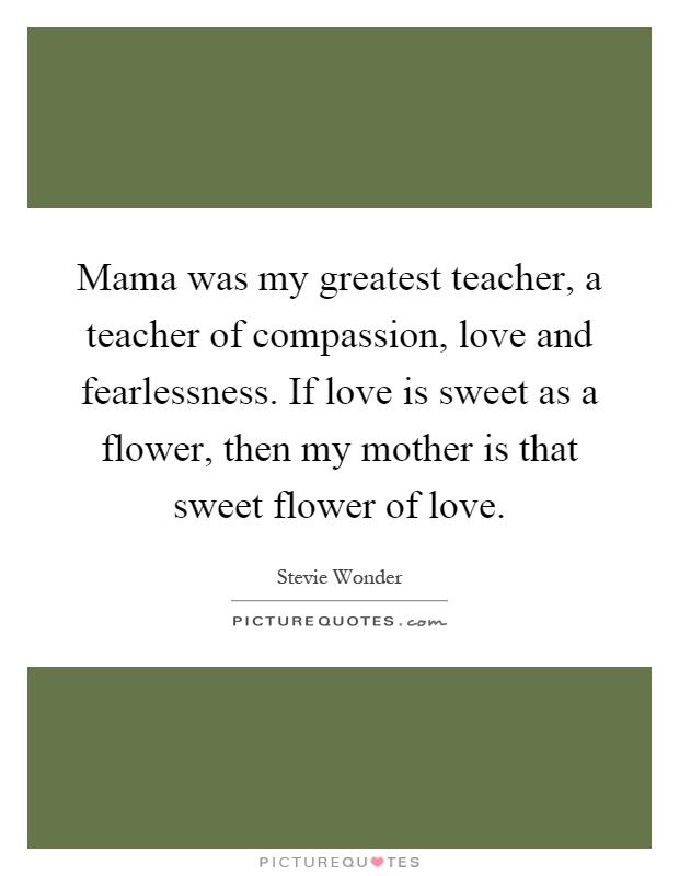 Mama was my greatest teacher, a teacher of compassion, love and fearlessness. If love is sweet as a flower, then my mother is that sweet flower of love Picture Quote #1
