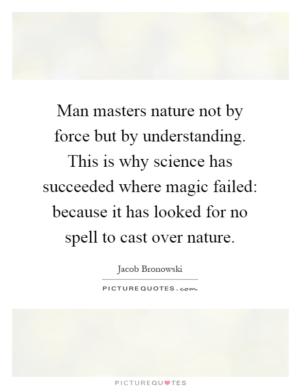 Man masters nature not by force but by understanding. This is why science has succeeded where magic failed: because it has looked for no spell to cast over nature Picture Quote #1
