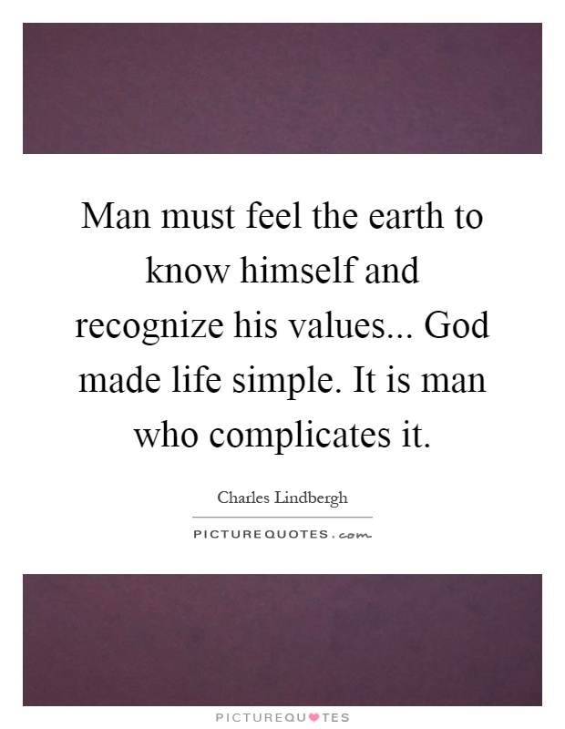 Man must feel the earth to know himself and recognize his values... God made life simple. It is man who complicates it Picture Quote #1