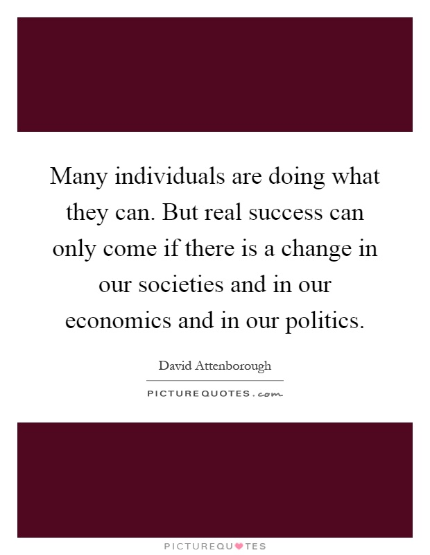 Many individuals are doing what they can. But real success can only come if there is a change in our societies and in our economics and in our politics Picture Quote #1