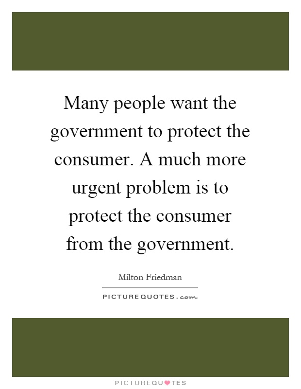 Many people want the government to protect the consumer. A much more urgent problem is to protect the consumer from the government Picture Quote #1