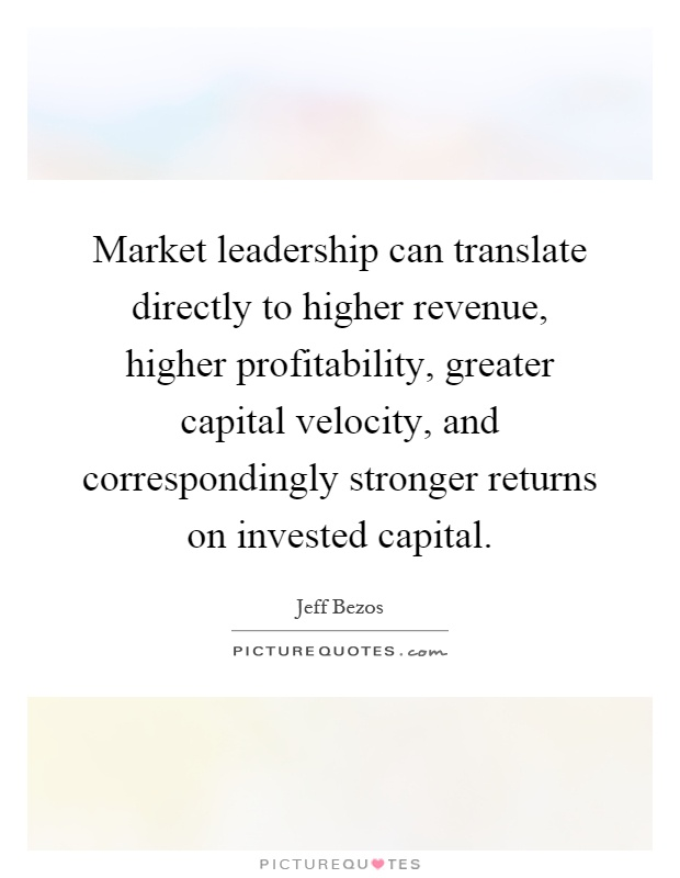 Market leadership can translate directly to higher revenue, higher profitability, greater capital velocity, and correspondingly stronger returns on invested capital Picture Quote #1