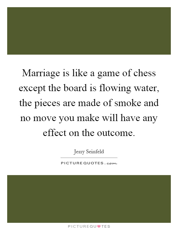 Marriage is like a game of chess except the board is flowing water, the pieces are made of smoke and no move you make will have any effect on the outcome Picture Quote #1