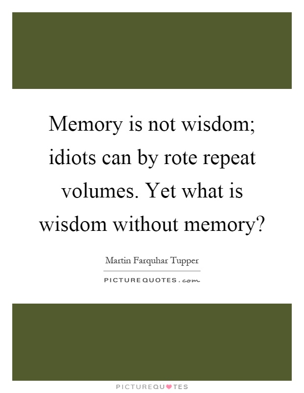 Memory is not wisdom; idiots can by rote repeat volumes. Yet what is wisdom without memory? Picture Quote #1