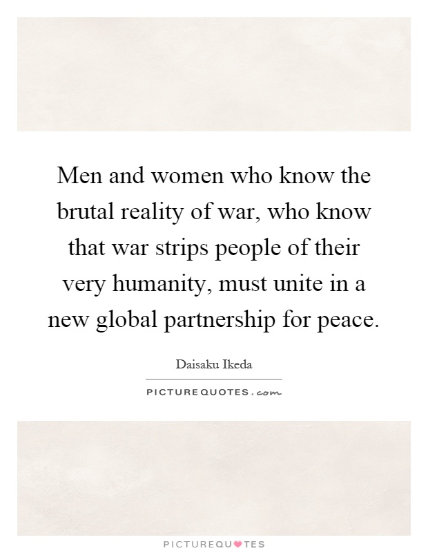 Men and women who know the brutal reality of war, who know that war strips people of their very humanity, must unite in a new global partnership for peace Picture Quote #1