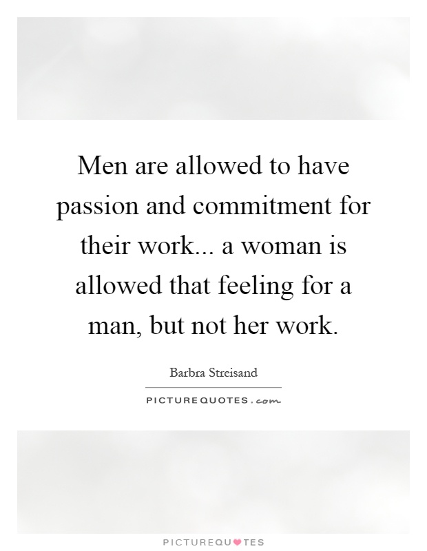 Men are allowed to have passion and commitment for their work... a woman is allowed that feeling for a man, but not her work Picture Quote #1