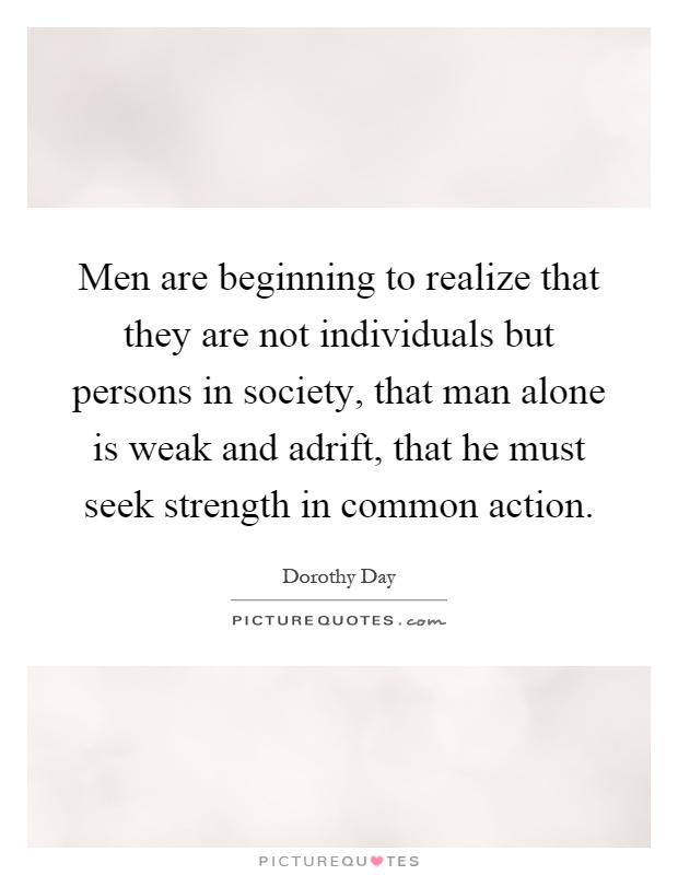 Men are beginning to realize that they are not individuals but persons in society, that man alone is weak and adrift, that he must seek strength in common action Picture Quote #1