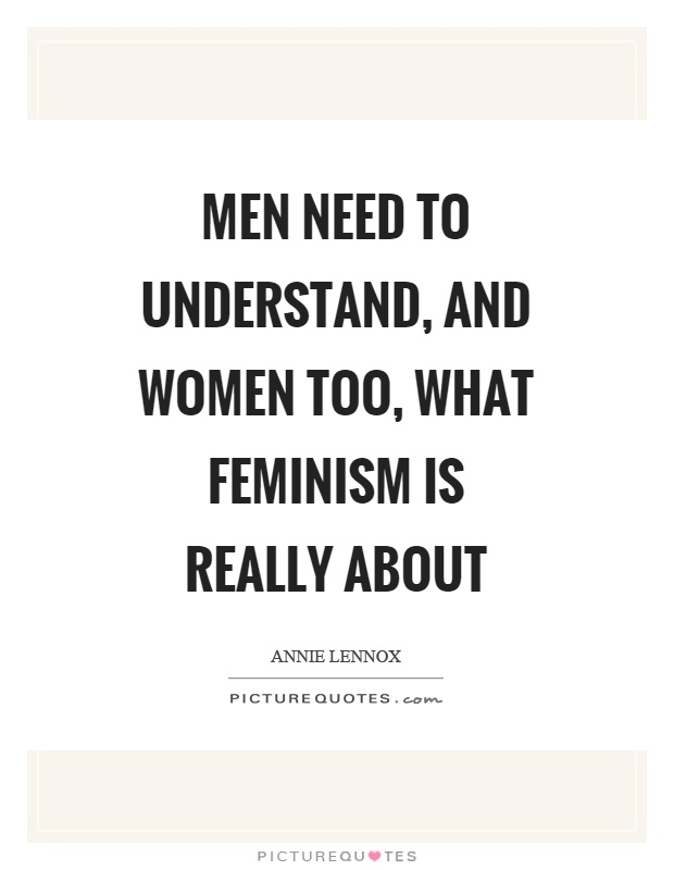 Men need to understand, and women too, what feminism is really about Picture Quote #1