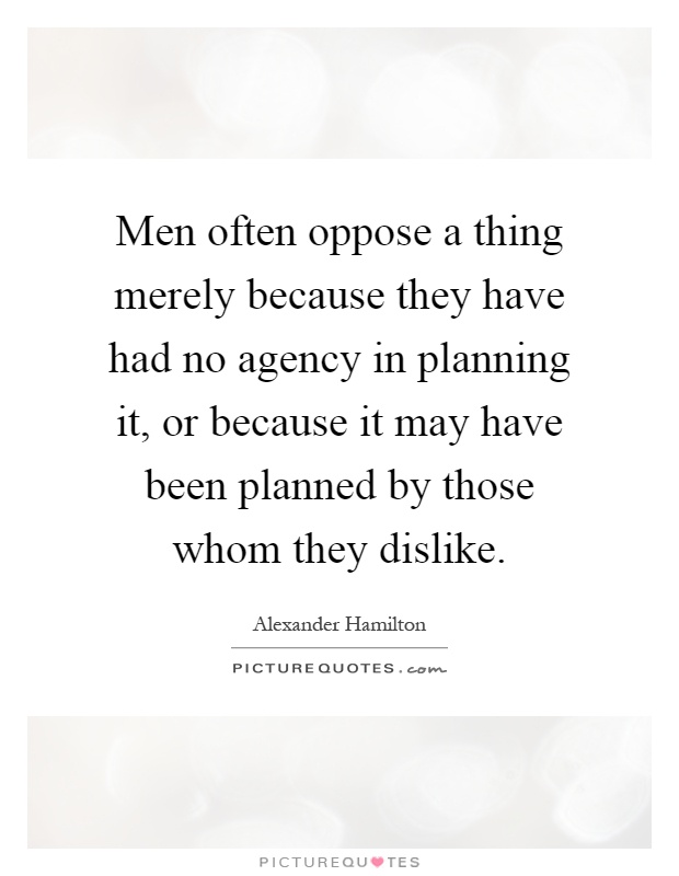 Men often oppose a thing merely because they have had no agency in planning it, or because it may have been planned by those whom they dislike Picture Quote #1