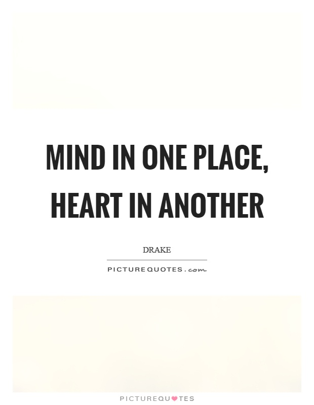 Mind in one place, heart in another Picture Quote #1