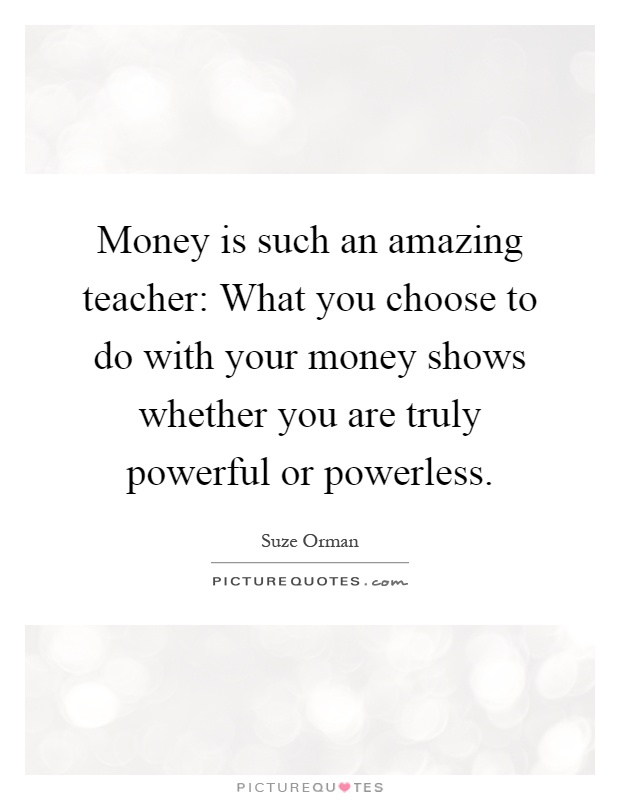 Money is such an amazing teacher: What you choose to do with your money shows whether you are truly powerful or powerless Picture Quote #1