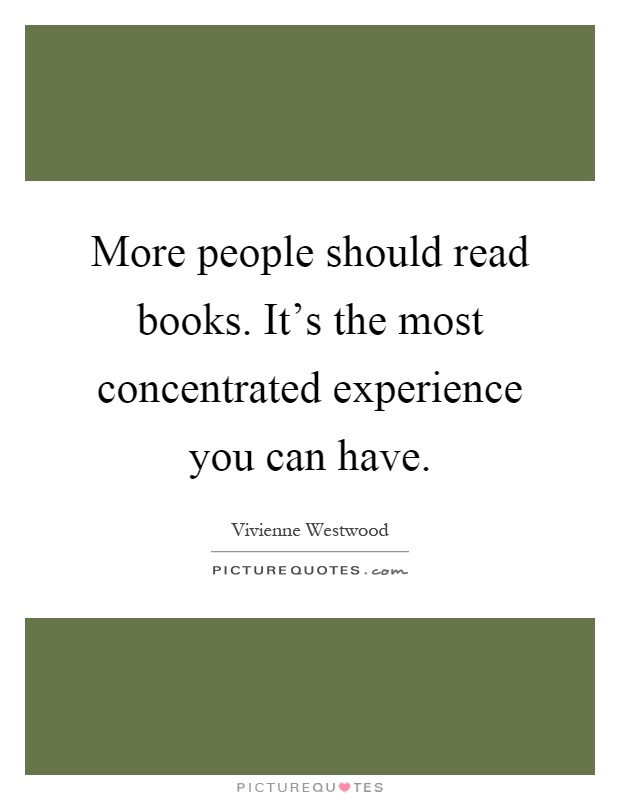 More people should read books. It's the most concentrated experience you can have Picture Quote #1