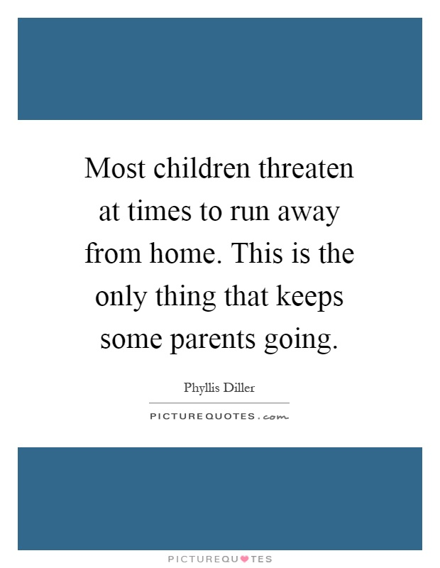 Most children threaten at times to run away from home. This is the only thing that keeps some parents going Picture Quote #1
