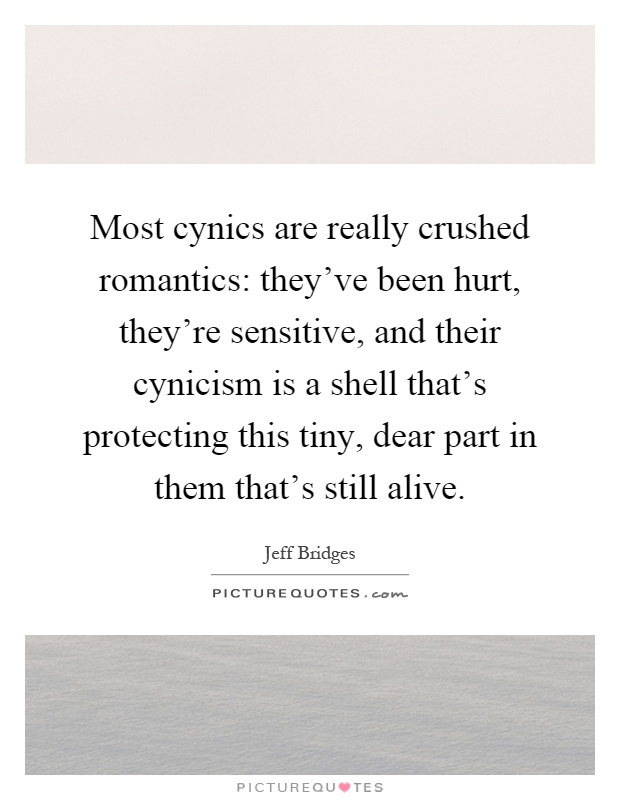 Most cynics are really crushed romantics: they've been hurt, they're sensitive, and their cynicism is a shell that's protecting this tiny, dear part in them that's still alive Picture Quote #1