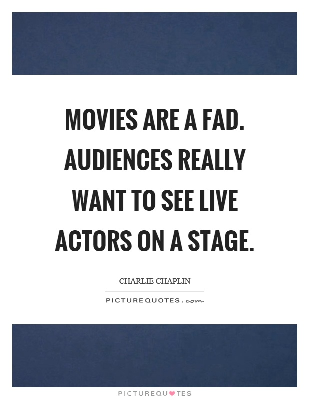 Movies are a fad. Audiences really want to see live actors on a stage Picture Quote #1
