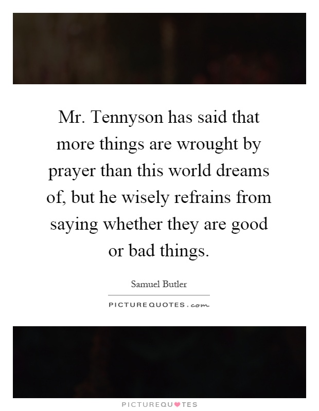 Mr. Tennyson has said that more things are wrought by prayer than this world dreams of, but he wisely refrains from saying whether they are good or bad things Picture Quote #1