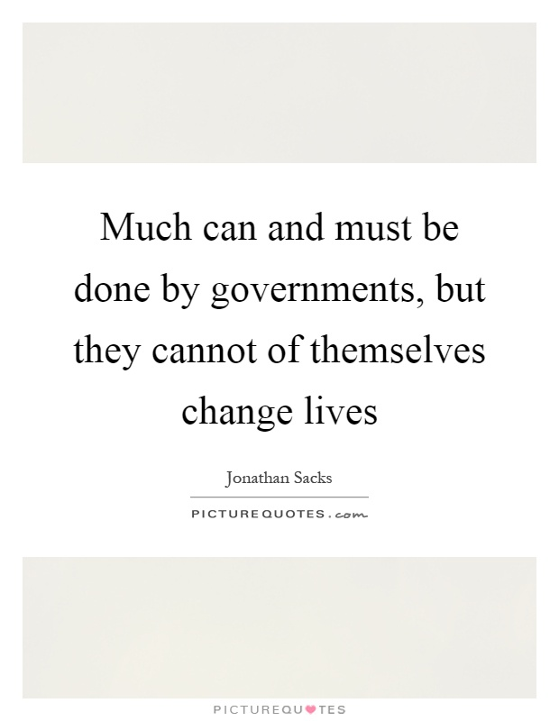 Much can and must be done by governments, but they cannot of themselves change lives Picture Quote #1