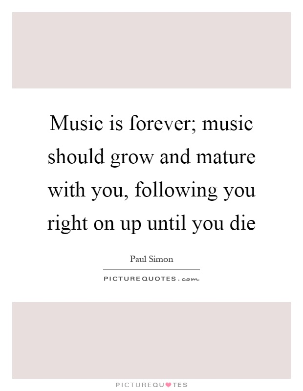 Music is forever; music should grow and mature with you, following you right on up until you die Picture Quote #1