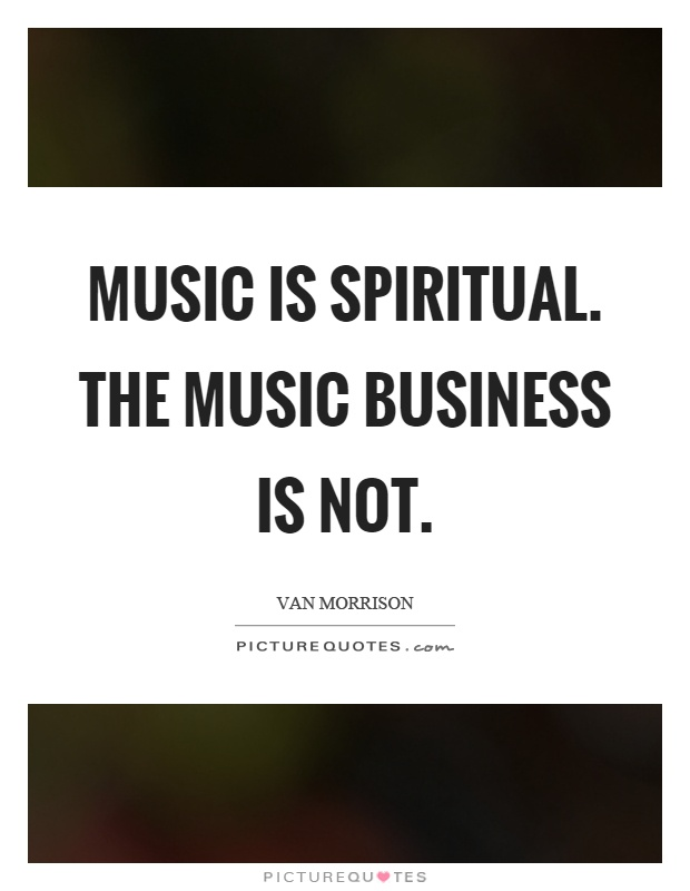Music is spiritual. The music business is not Picture Quote #1