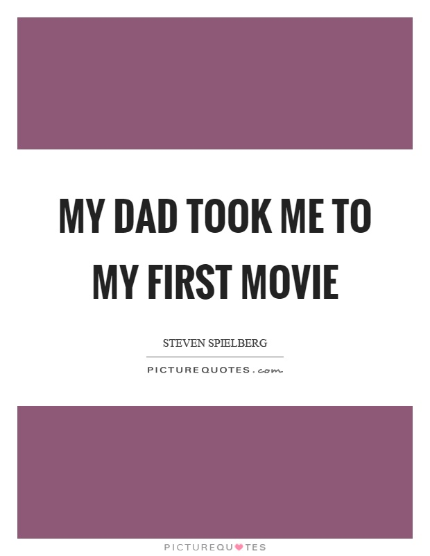 My dad took me to my first movie Picture Quote #1