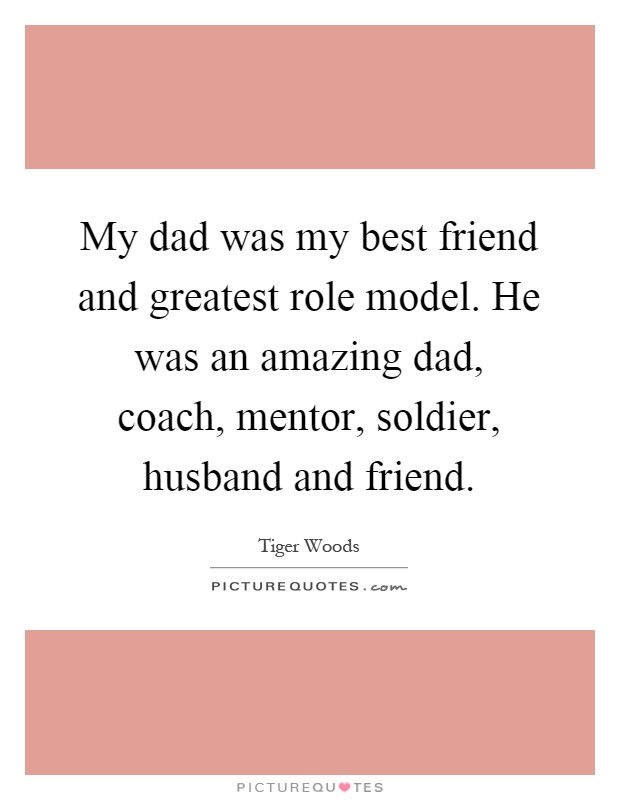 My dad was my best friend and greatest role model. He was an amazing dad, coach, mentor, soldier, husband and friend Picture Quote #1