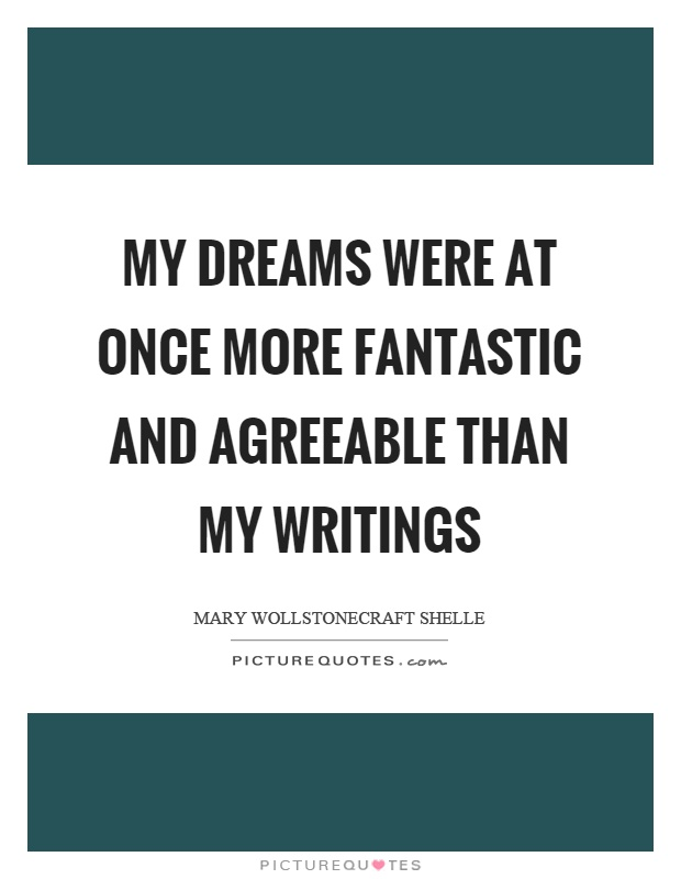 My dreams were at once more fantastic and agreeable than my writings Picture Quote #1