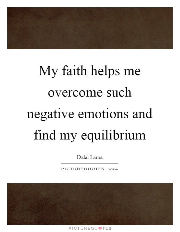 My faith helps me overcome such negative emotions and find my equilibrium Picture Quote #1
