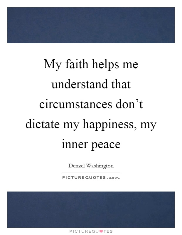 My faith helps me understand that circumstances don't dictate my happiness, my inner peace Picture Quote #1