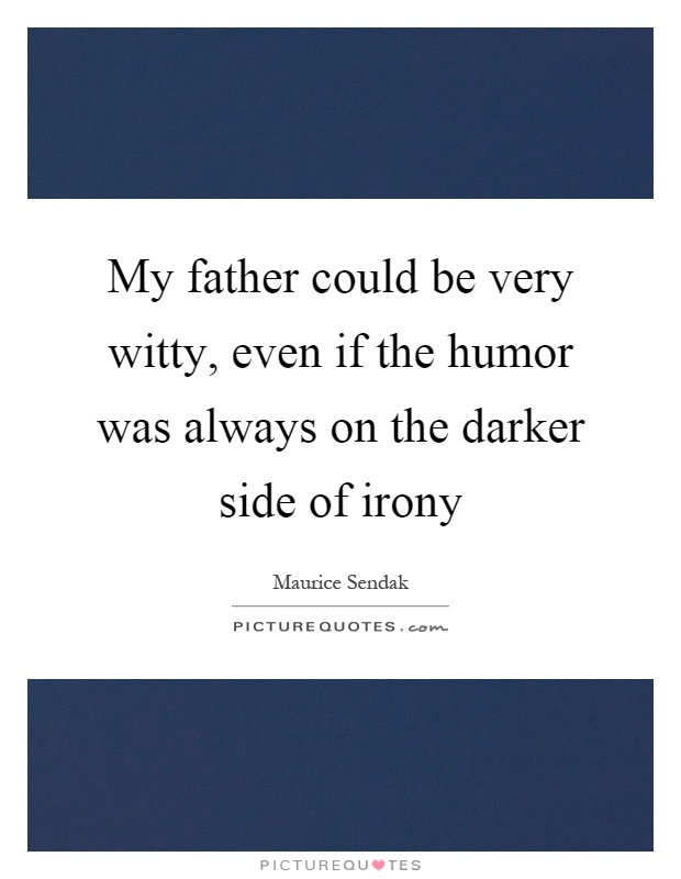 My father could be very witty, even if the humor was always on the darker side of irony Picture Quote #1
