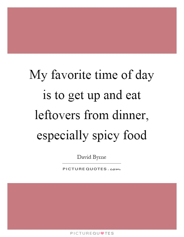 My favorite time of day is to get up and eat leftovers from dinner, especially spicy food Picture Quote #1