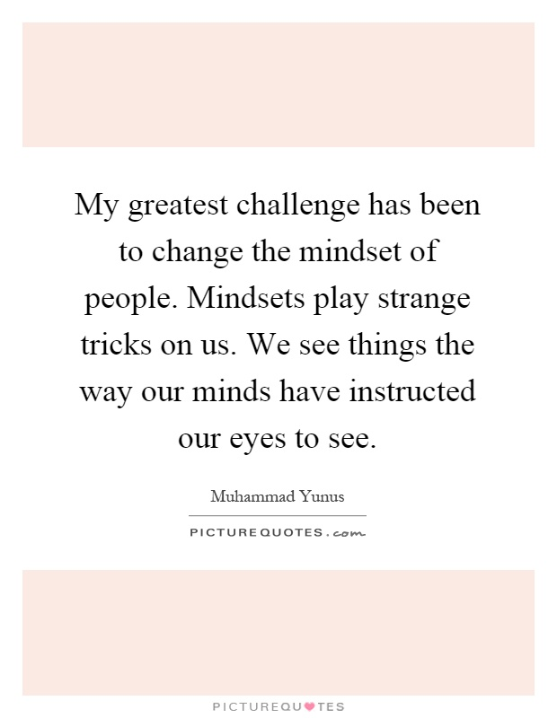 My greatest challenge has been to change the mindset of people. Mindsets play strange tricks on us. We see things the way our minds have instructed our eyes to see Picture Quote #1