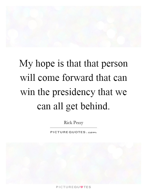 My hope is that that person will come forward that can win the presidency that we can all get behind Picture Quote #1