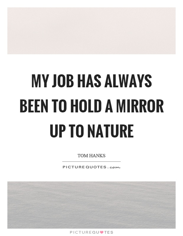 My job has always been to hold a mirror up to nature Picture Quote #1