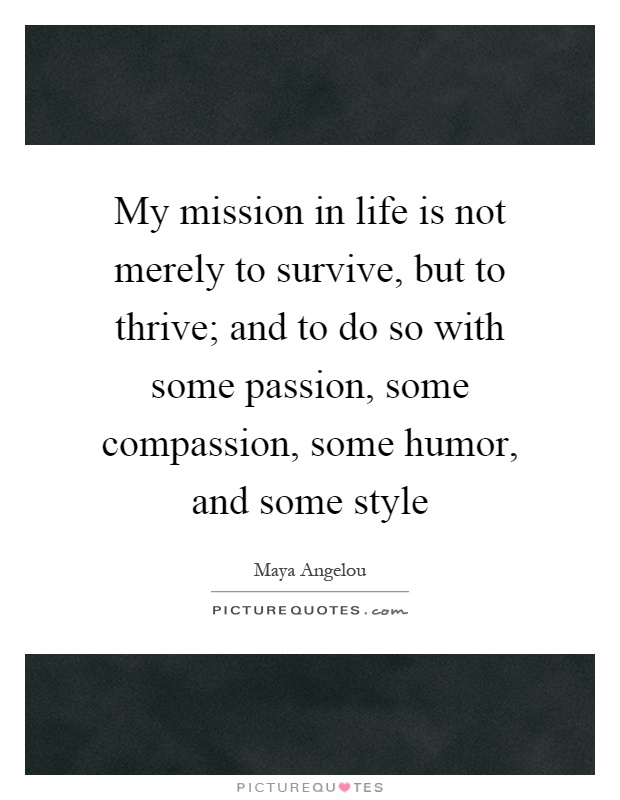 My mission in life is not merely to survive, but to thrive; and to do so with some passion, some compassion, some humor, and some style Picture Quote #1