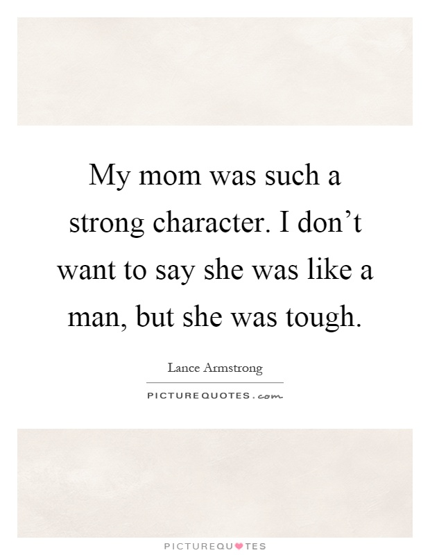 My mom was such a strong character. I don't want to say she was like a man, but she was tough Picture Quote #1