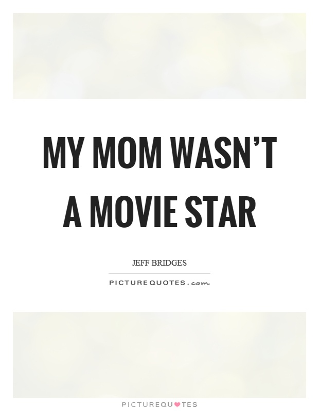 My mom wasn't a movie star Picture Quote #1