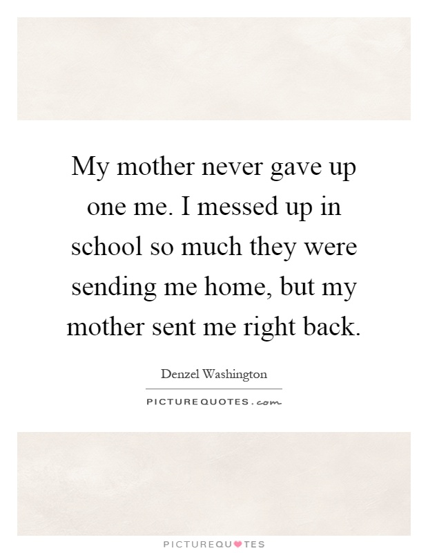My mother never gave up one me. I messed up in school so much they were sending me home, but my mother sent me right back Picture Quote #1