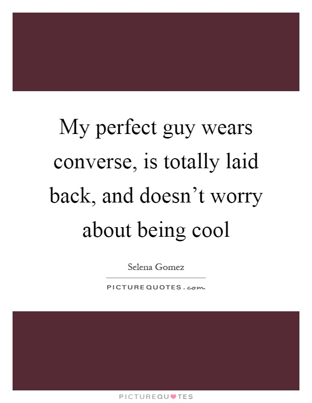 My perfect guy wears converse, is totally laid back, and doesn't worry about being cool Picture Quote #1