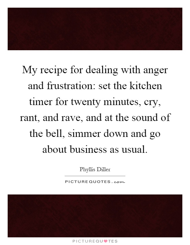 My recipe for dealing with anger and frustration: set the kitchen timer for twenty minutes, cry, rant, and rave, and at the sound of the bell, simmer down and go about business as usual Picture Quote #1