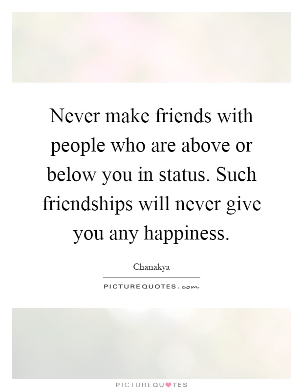 Never make friends with people who are above or below you in status. Such friendships will never give you any happiness Picture Quote #1