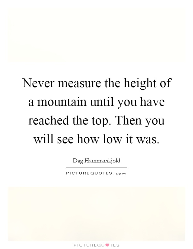Never measure the height of a mountain until you have reached the top. Then you will see how low it was Picture Quote #1