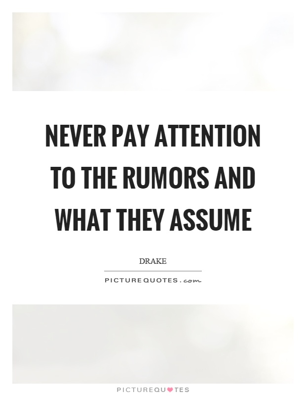 Never pay attention to the rumors and what they assume Picture Quote #1