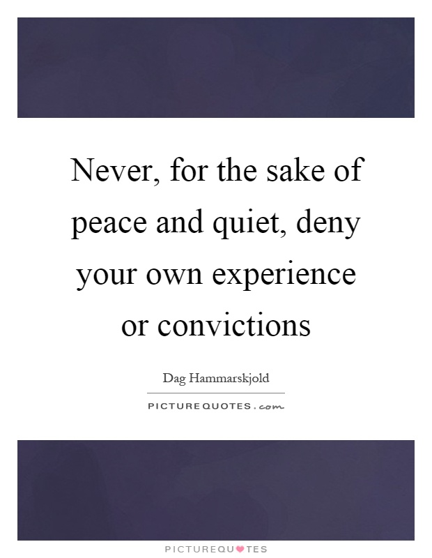Never, for the sake of peace and quiet, deny your own experience or convictions Picture Quote #1