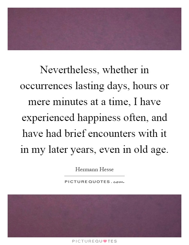 Nevertheless, whether in occurrences lasting days, hours or mere minutes at a time, I have experienced happiness often, and have had brief encounters with it in my later years, even in old age Picture Quote #1