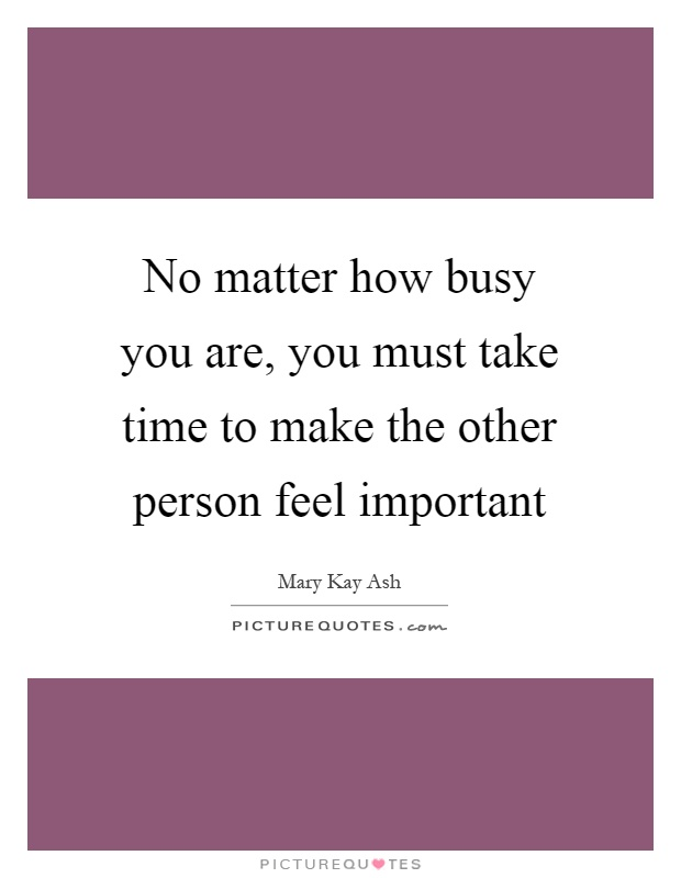 No matter how busy you are, you must take time to make the other person feel important Picture Quote #1