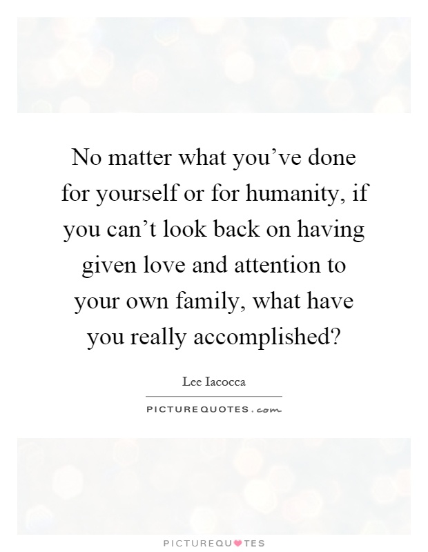 No matter what you've done for yourself or for humanity, if you can't look back on having given love and attention to your own family, what have you really accomplished? Picture Quote #1