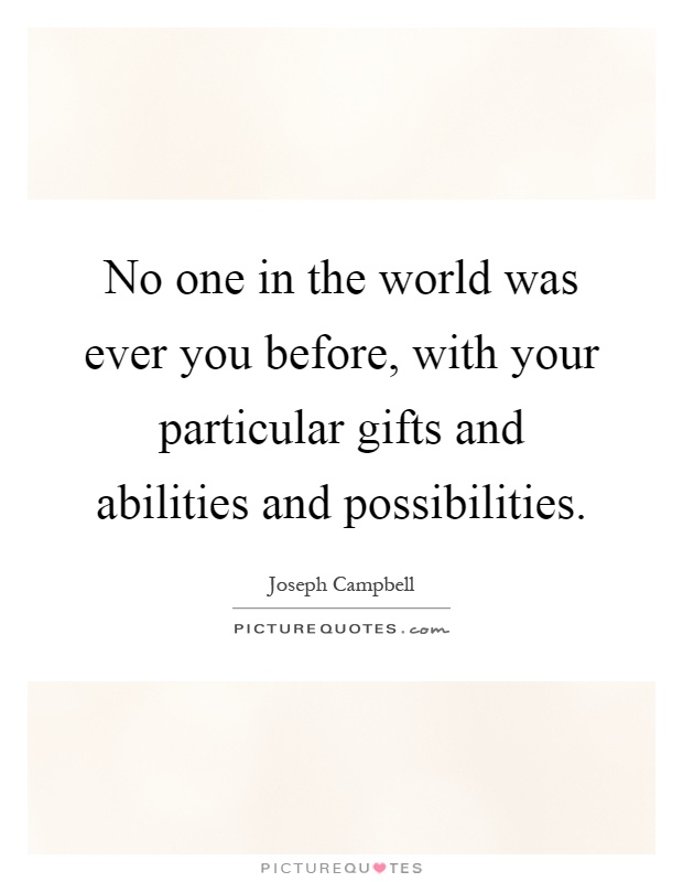 No one in the world was ever you before, with your particular gifts and abilities and possibilities Picture Quote #1